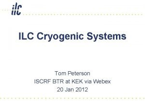 ILC Cryogenic Systems Tom Peterson ISCRF BTR at