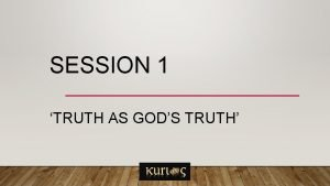SESSION 1 TRUTH AS GODS TRUTH What is