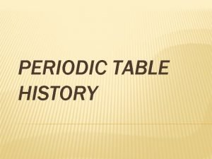 PERIODIC TABLE HISTORY HISTORY OF THE PERIODIC TABLE