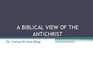 A BIBLICAL VIEW OF THE ANTICHRIST By Joshua