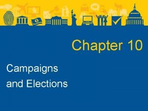 Chapter 10 Campaigns and Elections Campaigns and Elections