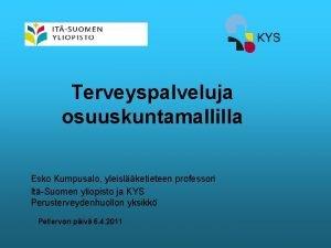 Terveyspalveluja osuuskuntamallilla Esko Kumpusalo yleislketieteen professori ItSuomen yliopisto