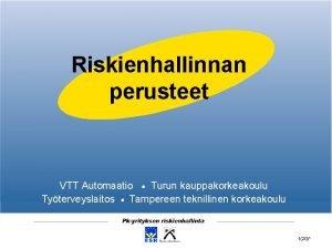 Riskienhallinnan perusteet VTT Automaatio Turun kauppakorkeakoulu Tyterveyslaitos Tampereen