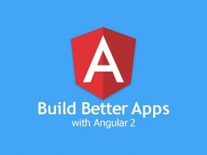 Build Better Apps with Angular 2 The Angular