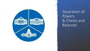 Separation of Powers Checks and Balances Separation of