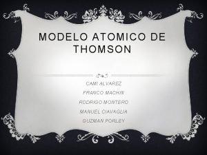 MODELO ATOMICO DE THOMSON CAMI ALVAREZ FRANCO MACHIN