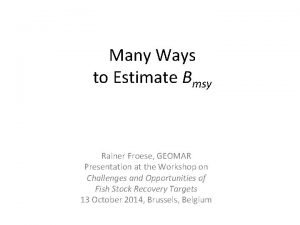 Many Ways to Estimate Bmsy Rainer Froese GEOMAR