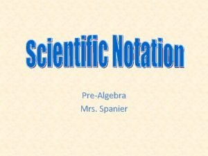 PreAlgebra Mrs Spanier Scientific Notation Numbers such as