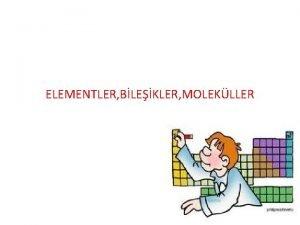 ELEMENTLER BLEKLER MOLEKLLER ELEMENT Yapsnda tek tr atom