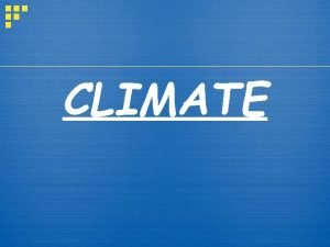 CLIMATE What is Climate Climate the weather conditions