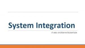 System Integration IT 440 SYSTEM INTEGRATION Upon completion