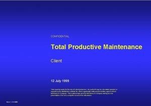CONFIDENTIAL Total Productive Maintenance Client 12 July 1999