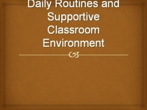 Daily Routines and Supportive Classroom Environment Daily Routines