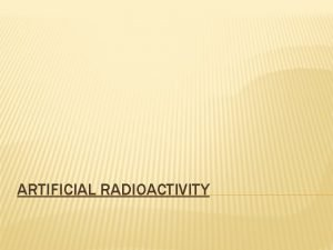 ARTIFICIAL RADIOACTIVITY ARTIFICIAL RADIOACTIVITY AND QVALUE Consider the