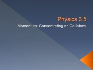 Physics 3 5 Momentum Concentrating on Collisions Physics