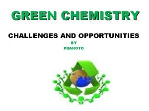 GREEN CHEMISTRY CHALLENGES AND OPPORTUNITIES BY PRANOTO GREEN