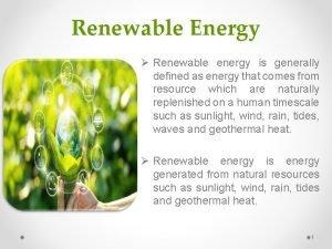 Renewable Energy Renewable energy is generally defined as