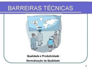 BARREIRAS TCNICAS Qualidade e Produtividade Normalizao da Qualidade