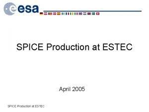 SPICE Production at ESTEC April 2005 SPICE Production