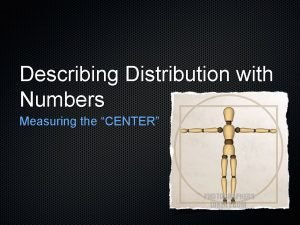 Describing Distribution with Numbers Measuring the CENTER Describe