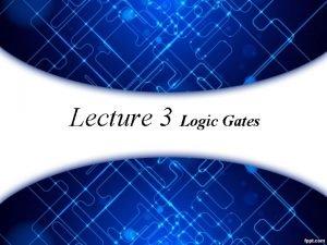 Lecture 3 Logic Gates Basic Logic Gates The