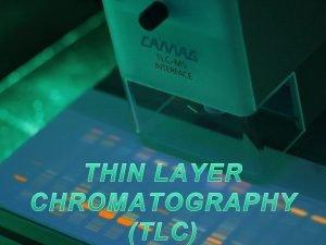 THIN LAYER CHROMATOGRAPHY Thin layer chromatography TLC is