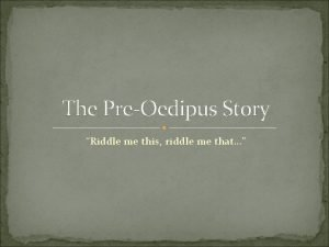 The PreOedipus Story Riddle me this riddle me