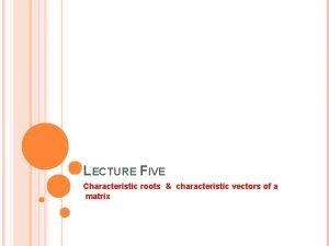 LECTURE FIVE Characteristic roots characteristic vectors of a