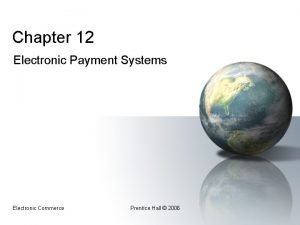 Chapter 12 Electronic Payment Systems Electronic Commerce Prentice