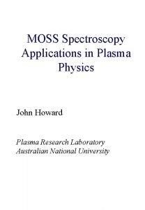 MOSS Spectroscopy Applications in Plasma Physics John Howard