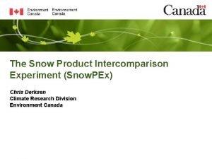 The Snow Product Intercomparison Experiment Snow PEx Chris