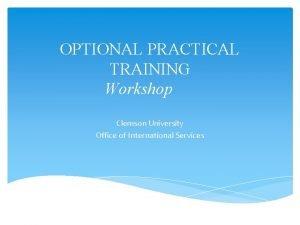 OPTIONAL PRACTICAL TRAINING Workshop Clemson University Office of