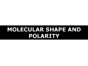 MOLECULAR SHAPE AND POLARITY MOLECULAR SHAPE AND POLARITY
