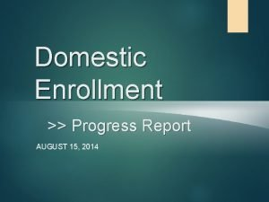 Domestic Enrollment Progress Report AUGUST 15 2014 Enrollment