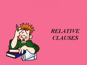 RELATIVE CLAUSES Relative Clauses are formed by joining