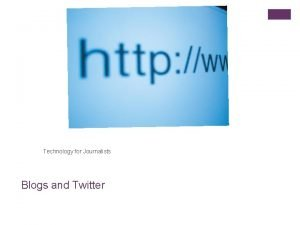 Technology for Journalists Blogs and Twitter What well