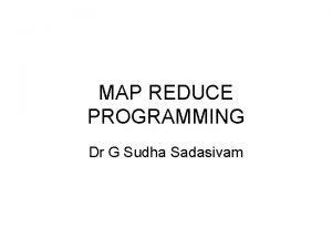 MAP REDUCE PROGRAMMING Dr G Sudha Sadasivam Map