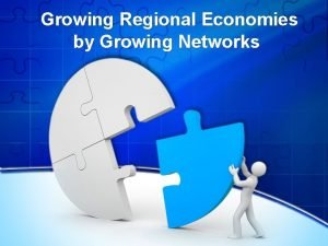 Growing Regional Economies by Growing Networks Overview How