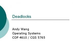 Deadlocks Andy Wang Operating Systems COP 4610 CGS