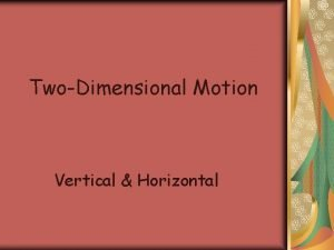 TwoDimensional Motion Vertical Horizontal Vertical Motion Galileo was