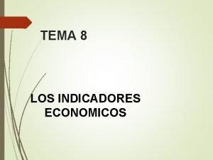 TEMA 8 LOS INDICADORES ECONOMICOS LA PERSPECTIVA GLOBAL