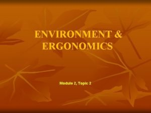 ENVIRONMENT ERGONOMICS Module 2 Topic 2 ENVIRONMENT ERGONOMICS
