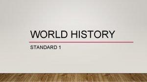 WORLD HISTORY STANDARD 1 STANDARD 1 Analyze the