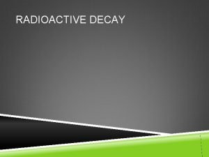 RADIOACTIVE DECAY RADIOACTIVE DECAY Yesterday we learned that