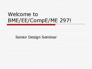 Welcome to BMEEEComp EME 297 Senior Design Seminar