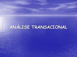 ANLISE TRANSACIONAL A Anlise Transacional 1 uma filosofia