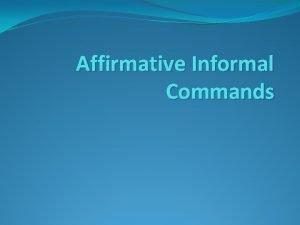 Affirmative Informal Commands Affirmative Informal Commands To tell