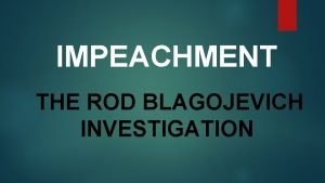 IMPEACHMENT THE ROD BLAGOJEVICH INVESTIGATION WHAT is Impeachment