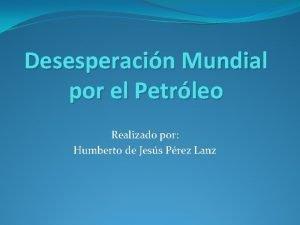 Desesperacin Mundial por el Petrleo Realizado por Humberto