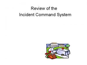 Review of the Incident Command System Objectives Discuss